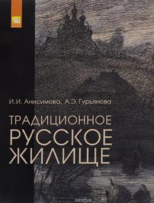 Традиционное русское жилище. Ирина Анисимова, Анна Гурьянова. Инфра-М. 2016