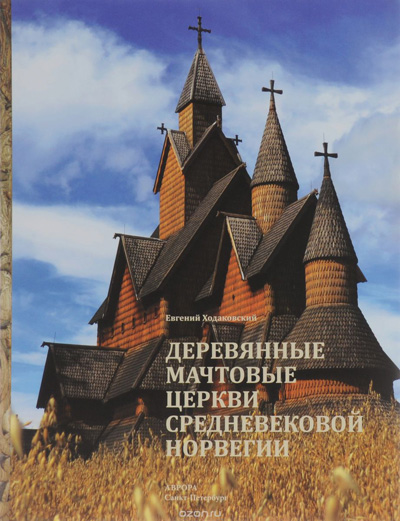 Деревянные мачтовые церкви средневековой Норвегии. Евгений Ходаковский. Аврора. 2015