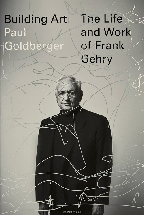 Building Art: The Life and Work of Frank Gehry. Paul Goldberger. 2015
