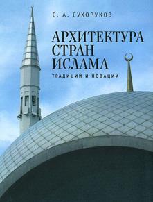 Архитектура стран ислама. Традиции и новации. Сергей Сухоруков. 2014