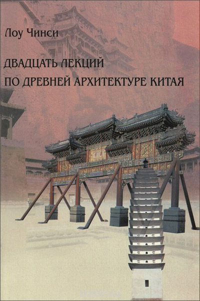 Двадцать лекций по древней архитектуре Китая. Лоу Чинси. 2010