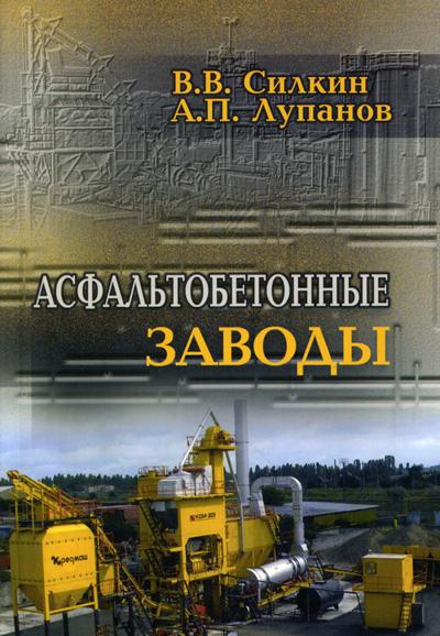 Асфальтобетонные заводы. Силкин В.В., Лупанов А.П. 2008