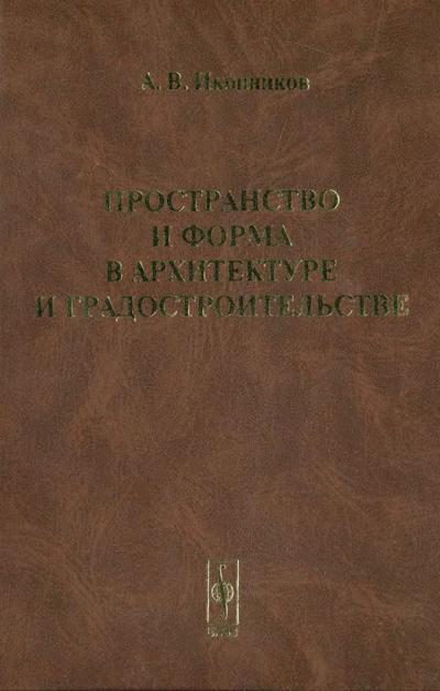 Пространство и форма в архитектуре и градостроительстве. Иконников А.В. 2006