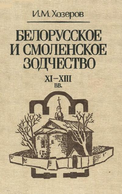 Белорусское и смоленское зодчество XI-XIII вв. Хозеров И.М. 1994