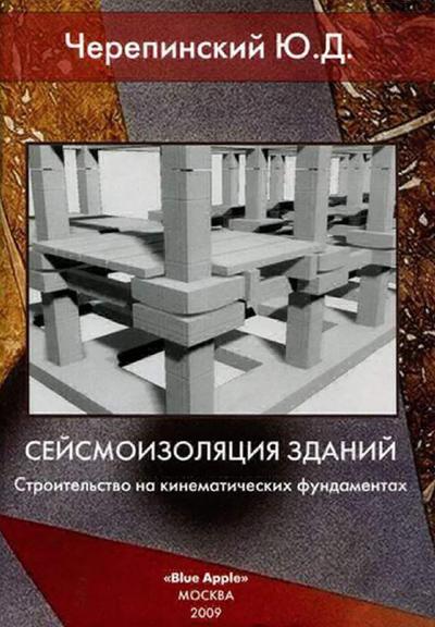 Сейсмоизоляция зданий. Строительство на кинематических фундаментах. Черепинский Ю.Д. 2009