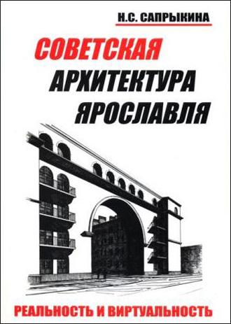 Советская архитектура Ярославля. Реальность и виртуальность. Сапрыкина Н.С. 2006
