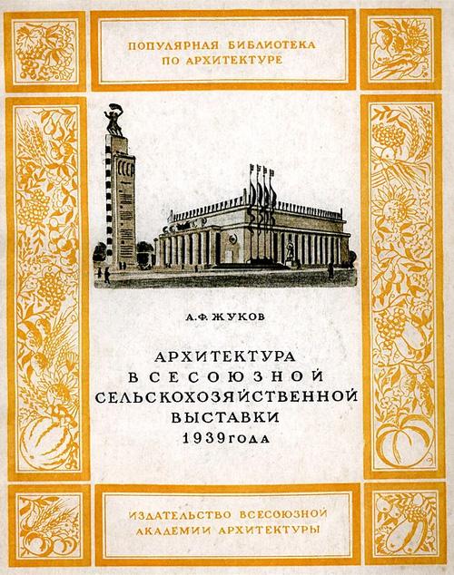 Архитектура Всесоюзной сельскохозяйственной выставки 1939 года. Жуков А.Ф. 1939