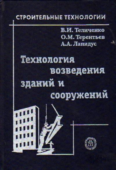 Технология возведения зданий и сооружений. Теличенко В.И., Терентьев О.М., Лапидус А.А. 2004