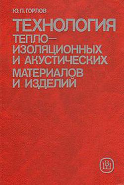 Технология теплоизоляционных и акустических материалов и изделий. Горлов Ю.П. 1989
