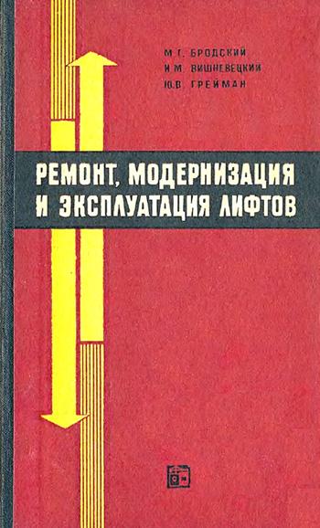 Ремонт, модернизация и эксплуатация лифтов. Бродский М.Г., Вишневский И.М., Грейман Ю.В. 1968