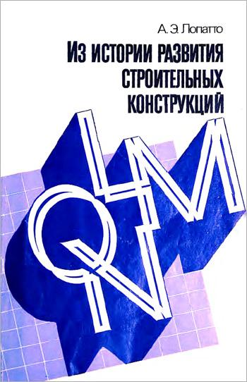 Из истории развития строительных конструкций L, M, Q, N. Лопатто А.Э. 1990
