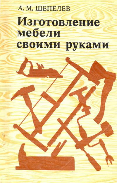 Изготовление мебели своими руками. Шепелев А.М. 1977