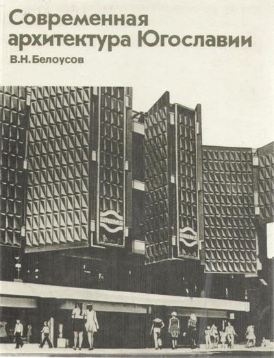 Современная архитектура Югославии. Белоусов В.Н. 1986