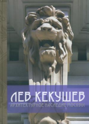 Лев Кекушев. Архитектурное наследие Москвы. Нащокина М.В. 2012
