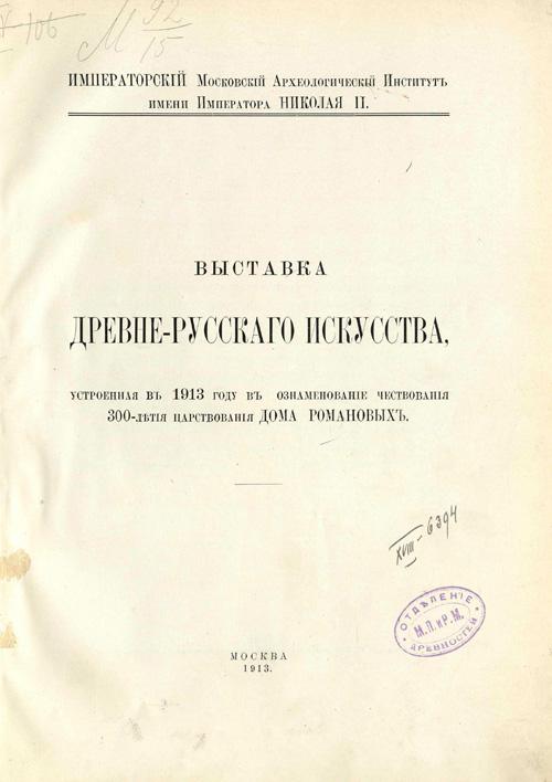 Выставка древне-русского искусства, устроенная в 1913 году в ознаменование чествования 300-летия Дома Романовых (Каталог). 1913