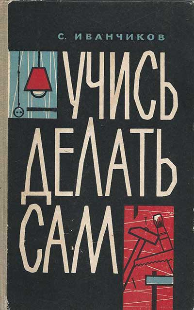 Учись делать сам. Иванчиков С.С. 1962
