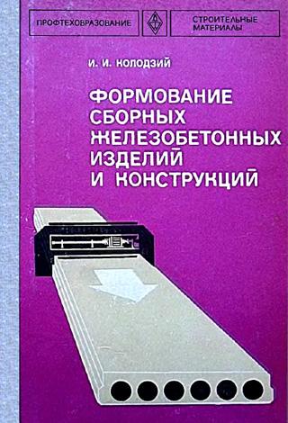Формование сборных железобетонных изделий и конструкций. Колодзий И.И. 1983