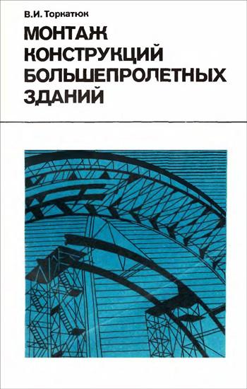 Монтаж конструкций большепролётных зданий. Торкатюк В.И. 1985