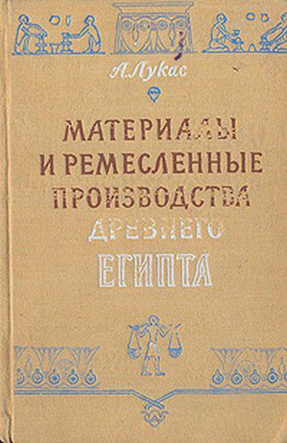 Материалы и ремесленные производства Древнего Египта. Лукас А. 1958