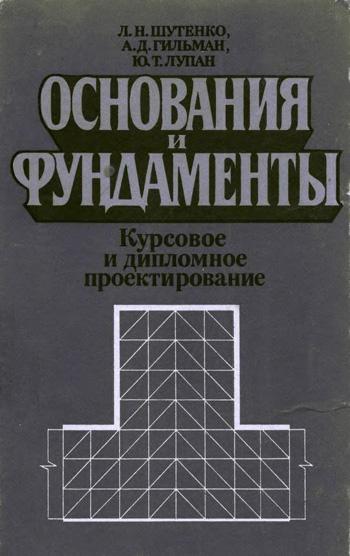 Основания и фундаменты. Курсовое и дипломное проектирование. Шутенко Л.Н., Гильман А.Д., Лупан Ю.Т. 1989