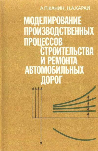 Моделирование производственных процессов строительства и ремонта автомобильных дорог. Канин А.П., Карай Н.А. 1990
