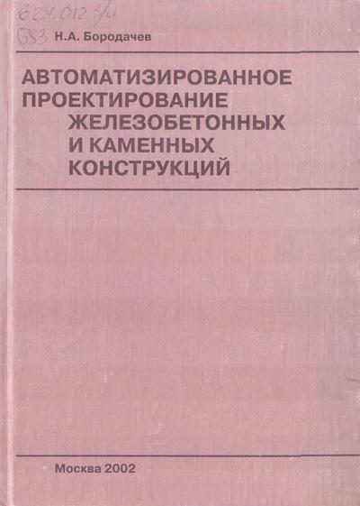 Автоматизированное проектирование железобетонных и каменных конструкций. Бородачев Н.А. 2002
