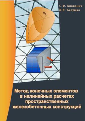Метод конечных элементов в нелинейных расчетах пространственных железобетонных конструкций. Клованич С.Ф., Безушко Д.И. 2009