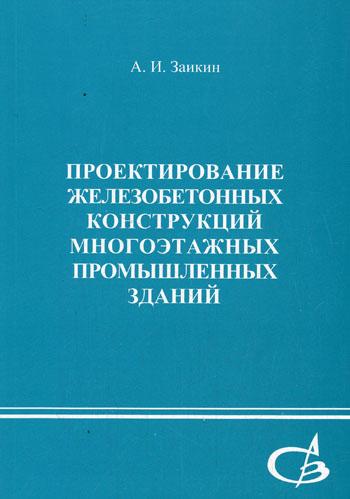 Проектирование железобетонных конструкций многоэтажных промышленных зданий. Заикин А.И. 2005