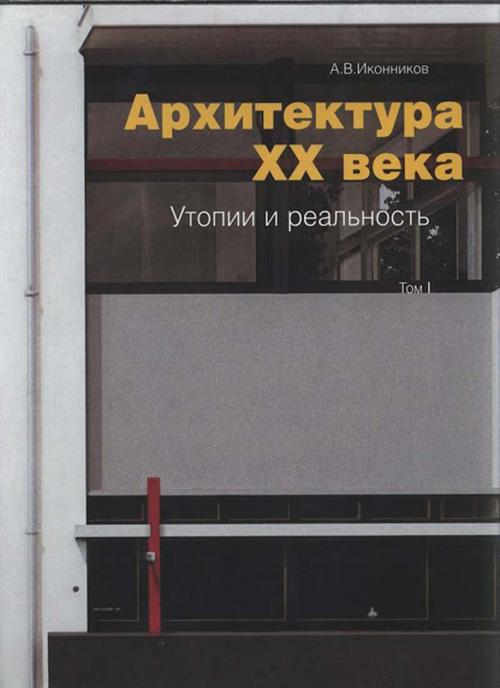 Архитектура XX века. Утопии и реальность. Том I. Иконников А.В. 2001