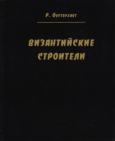 Византийские строители. Роберт Оустерхаут. 2005
