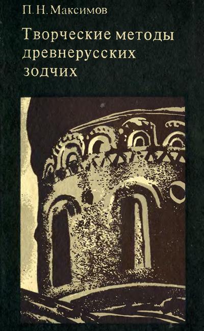 Творческие методы древнерусских зодчих. Максимов П.Н. 1976