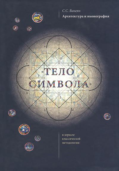 Тело символа. Архитектурный символизм в зеркале классической методологии. Ванеян С.С. 2010