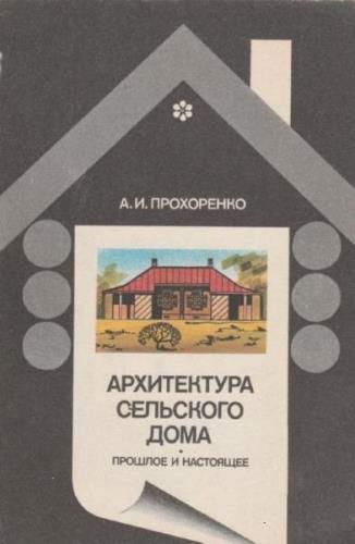 Архитектура сельского дома: прошлое и на стоящее. Прохоренко А.И. 1992