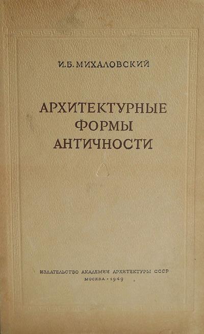 Архитектурные формы античности. Михаловский И.Б. 1949
