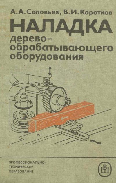 Наладка деревообрабатывающего оборудования. Соловьев А.А., Коротков В.И. 1987