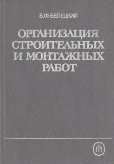 Организация строительных и монтажных работ. Белецкий Б.Ф. 1989