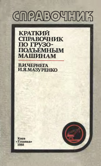 Краткий справочник по грузоподъемным машинам. Чернега В.И., Мазуренко И.Я. 1988