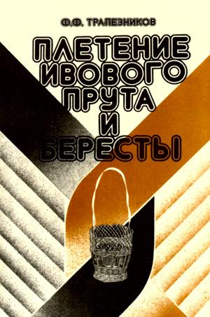 Плетение ивового прута и бересты. Трапезников Ф.Ф. 1992