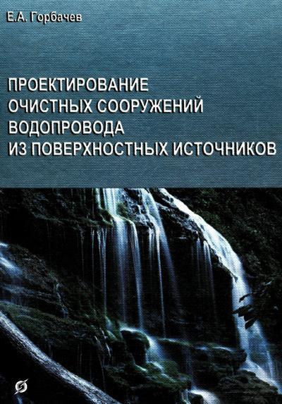 Проектирование очистных сооружений водопровода из поверхностных источников. Горбачев Е.А. 2004