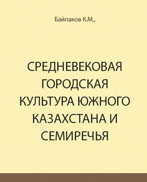 Средневековая городская культура Южного Казахстана и Семиречья (VI - начало XIII в.). Байпаков К.М. 1986