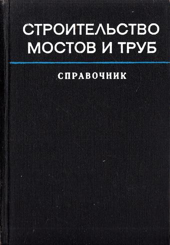 Строительство мостов и труб. Справочник инженера. Кириллов В.С. (ред.). 1975