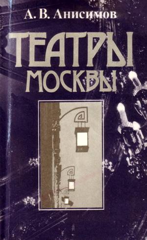 Театры Москвы. Время и архитектура. Анисимов А.В. 1984
