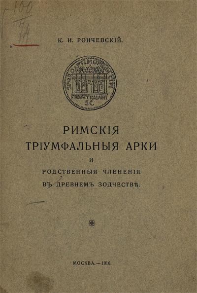 Римские триумфальные арки и родственные членения в древнем зодчестве. Рончевский К.И. 1916