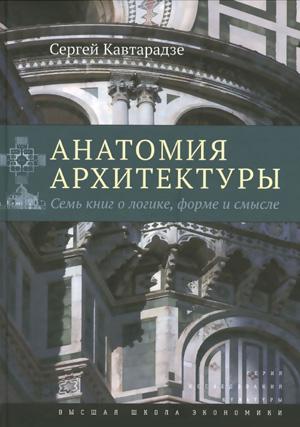 Анатомия архитектуры. Семь книг о логике, форме и смысле. Кавтарадзе С.Ю. 2015
