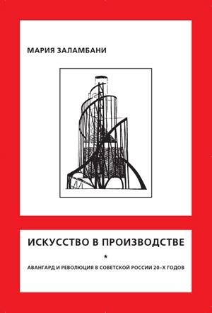 Искусство в производстве. Авангард и революция в Советской России 20-х годов. Мария Заламбани. 2003