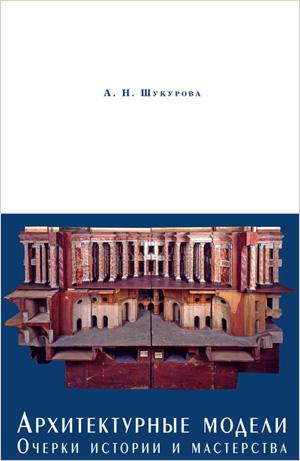 Архитектурные модели. Очерки истории и мастерства. Шукурова А.Н. 2011