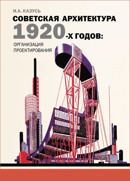 Советская архитектура 1920-х годов. Организация проектирования. Казусь И.А. 2009