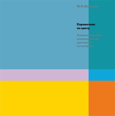 Справочник по цвету. Закономерность изменяемости цветовых сочетаний. Матюшин М.В. 2007