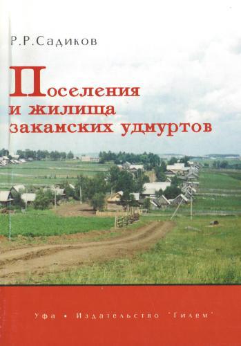 Поселения и жилища закамских удмуртов. Садиков Р.Р. 2001