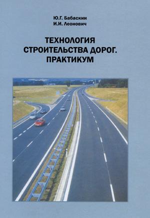 Технология строительства дорог. Практикум. Бабаскин Ю.Г., Леонович И.И. 2010